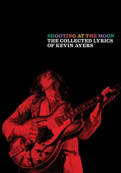 Shooting at the Moon: The Collected Lyrics of Kevin Ayers (AL-12-0571541291)